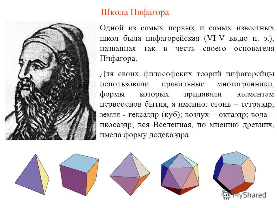 Школа Пифагора Одной из самых первых и самых известных школ была пифагорейская (VI-V вв.до н. э.), названная так в честь своего основателя Пифагора. Для своих философских теорий пифагорейцы использовали правильные многогранники, формы которых придава
