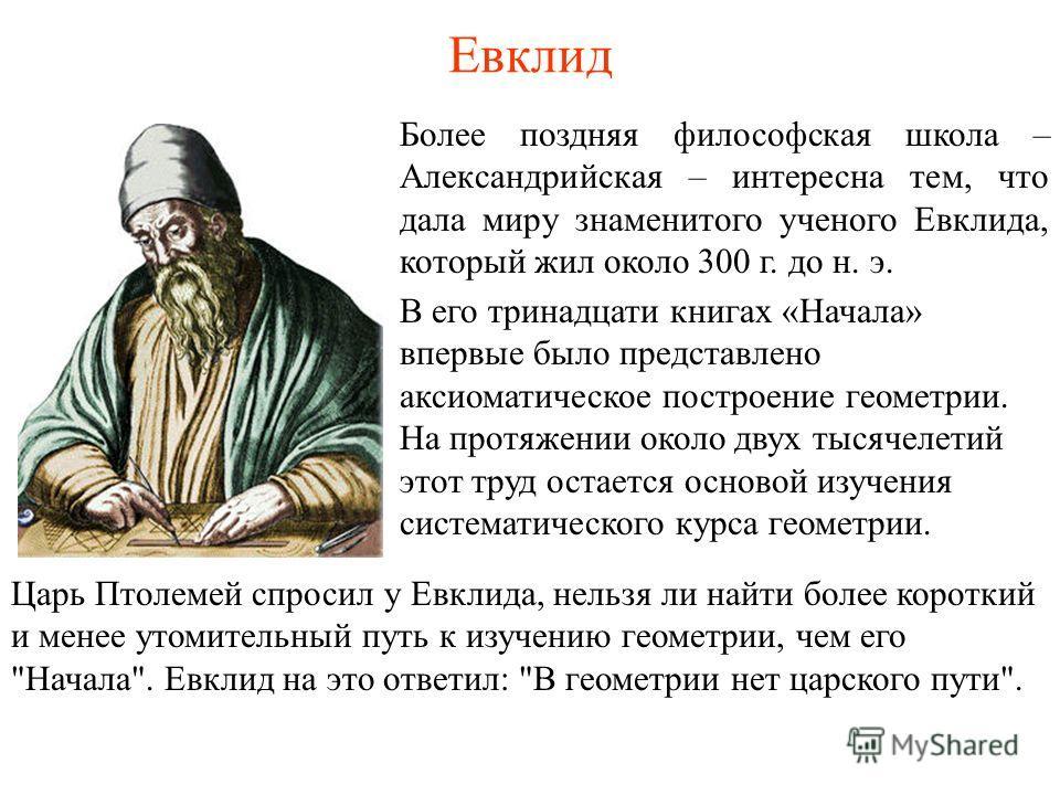 Евклид Более поздняя философская школа – Александрийская – интересна тем, что дала миру знаменитого ученого Евклида, который жил около 300 г. до н. э. В его тринадцати книгах «Начала» впервые было представлено аксиоматическое построение геометрии. На