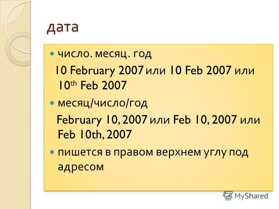 дата число. месяц. год 10 February 2007 или 10 Feb 2007 или 10 th Feb 2007 месяц / число / год February 10, 2007 или Feb 10, 2007 или Feb 10th, 2007 пишется в правом верхнем углу под адресом число. месяц. год 10 February 2007 или 10 Feb 2007 или 10 t