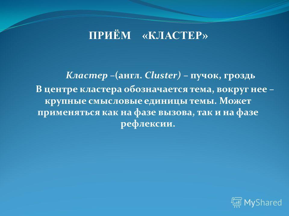 ПРИЁМ «КЛАСТЕР» Кластер –(англ. Cluster) – пучок, гроздь В центре кластера обозначается тема, вокруг нее – крупные смысловые единицы темы. Может применяться как на фазе вызова, так и на фазе рефлексии.