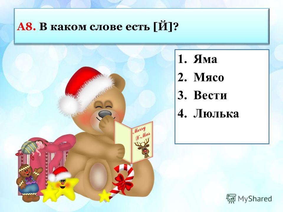 А8. В каком слове есть [Й]? 1.Яма 2.Мясо 3.Вести 4.Люлька
