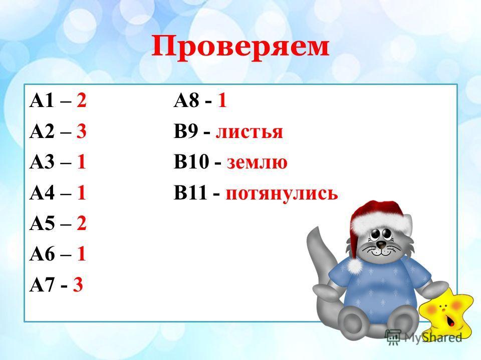 Проверяем А1 – 2А8 - 1 А2 – 3В9 - листья А3 – 1В10 - землю А4 – 1В11 - потянулись А5 – 2 А6 – 1 А7 - 3