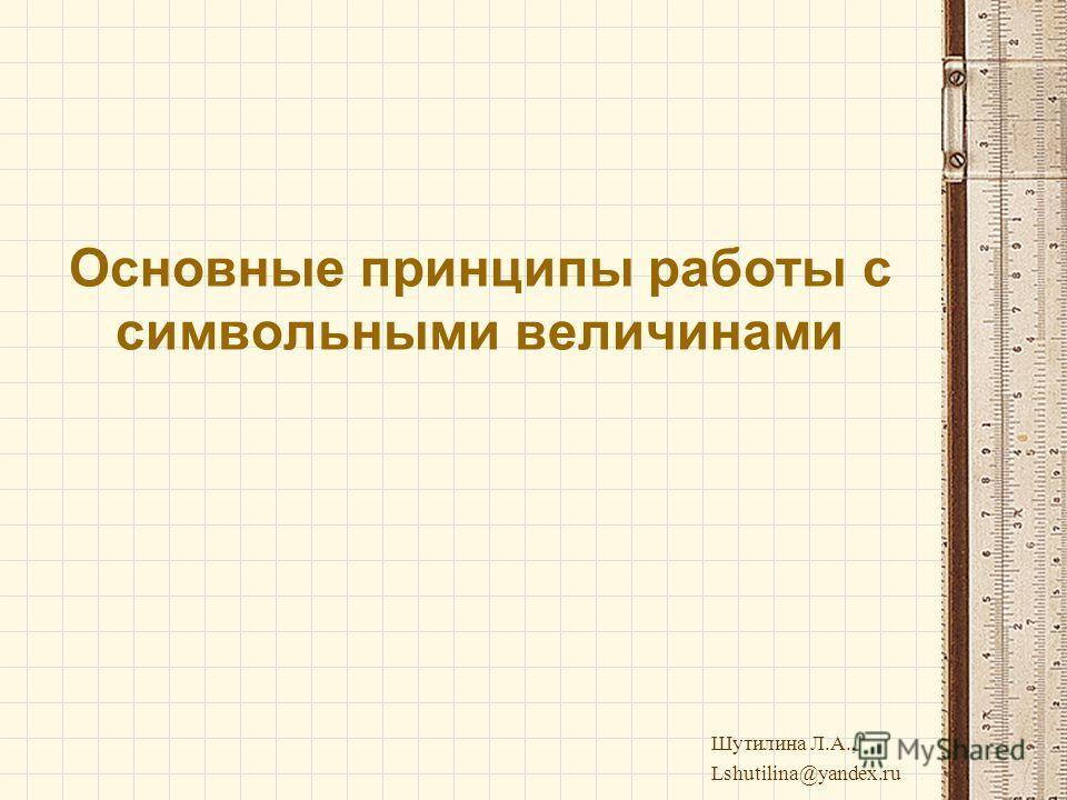 Основные принципы работы с символьными величинами Шутилина Л.А., Lshutilina@yandex.ru