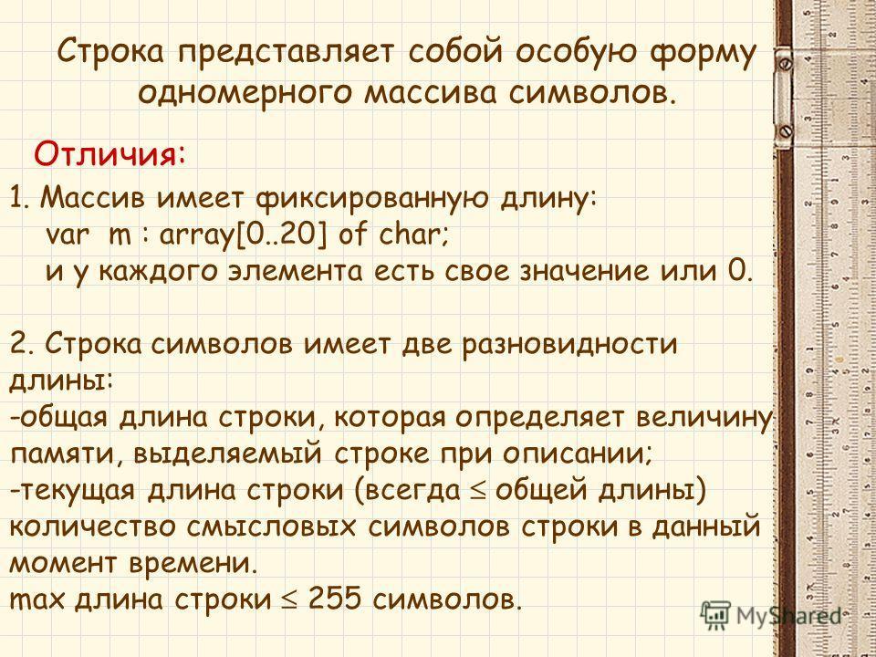 1. Массив имеет фиксированную длину: var m : array[0..20] of char; и у каждого элемента есть свое значение или 0. 2. Строка символов имеет две разновидности длины: -общая длина строки, которая определяет величину памяти, выделяемый строке при описани