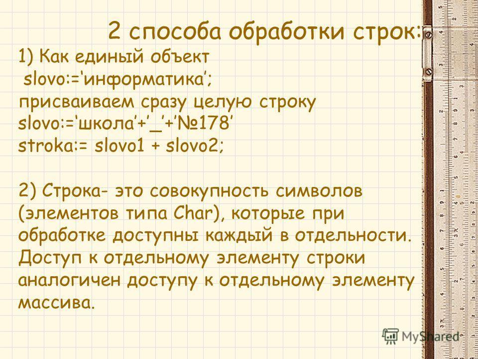 2 способа обработки строк: 1) Как единый объект slovo:=информатика; присваиваем сразу целую строку slovo:=школа+_+178 stroka:= slovo1 + slovo2; 2) Строка- это совокупность символов (элементов типа Char), которые при обработке доступны каждый в отдель