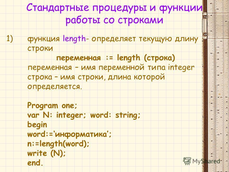 1)функция length- определяет текущую длину строки переменная := length (строка) переменная – имя переменной типа integer строка – имя строки, длина которой определяется. Program one; var N: integer; word: string; begin word:=информатика; n:=length(wo