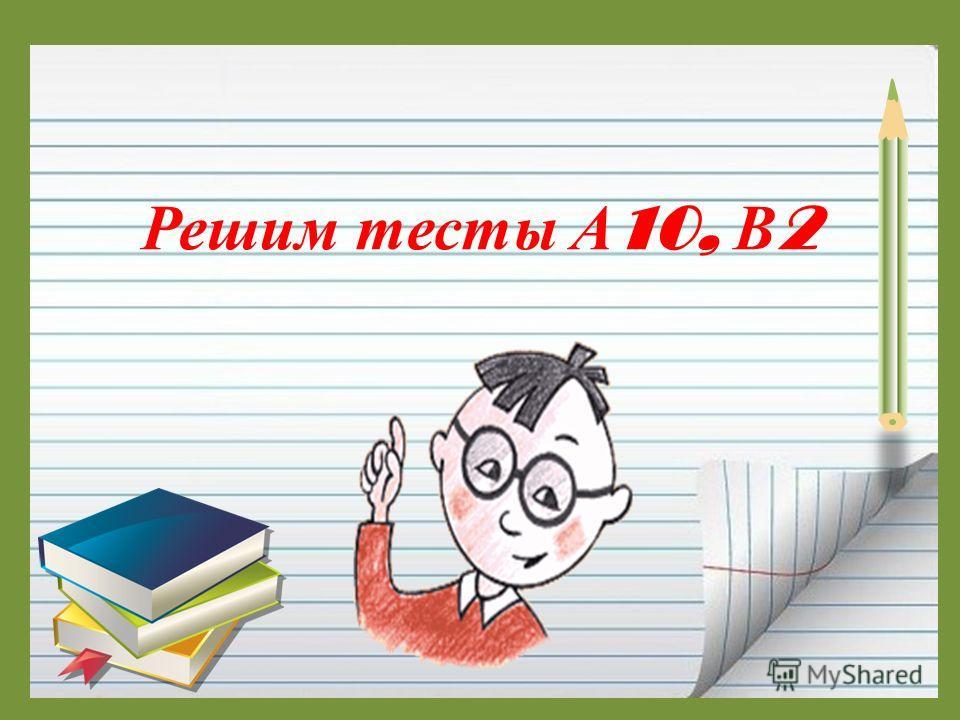 Решим тесты А 10, В 2