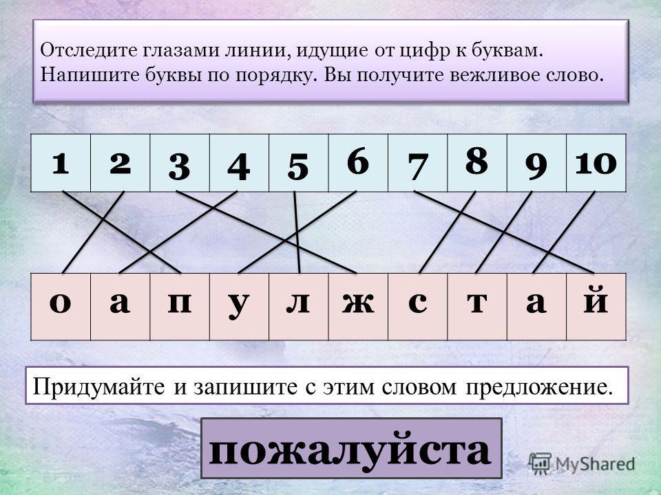 Отследите глазами линии, идущие от цифр к буквам. Напишите буквы по порядку. Вы получите вежливое слово. оапулжстай Придумайте и запишите с этим словом предложение. пожалуйста