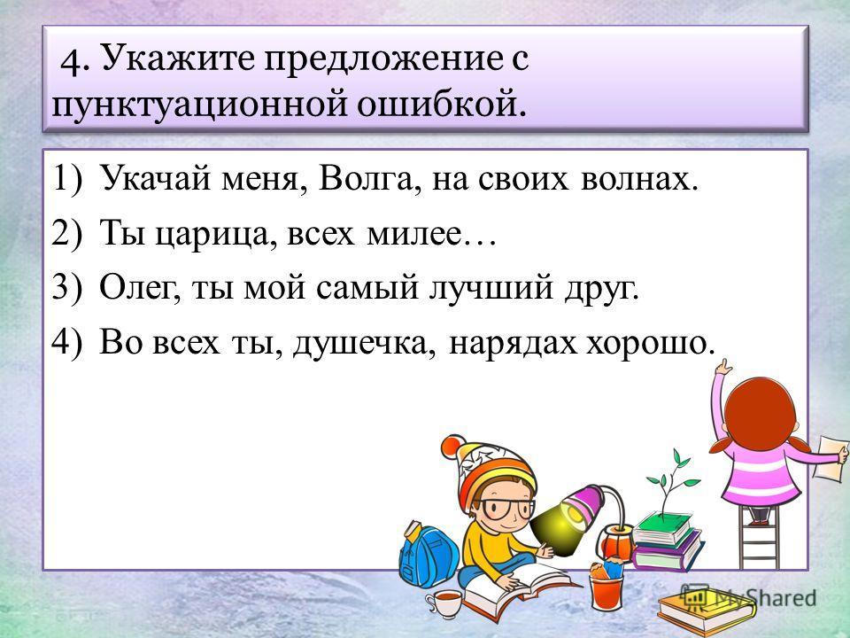 1)Укачай меня, Волга, на своих волнах. 2)Ты царица, всех милее… 3)Олег, ты мой самый лучший друг. 4)Во всех ты, душечка, нарядах хорошо. 4. Укажите предложение с пунктуационной ошибкой.