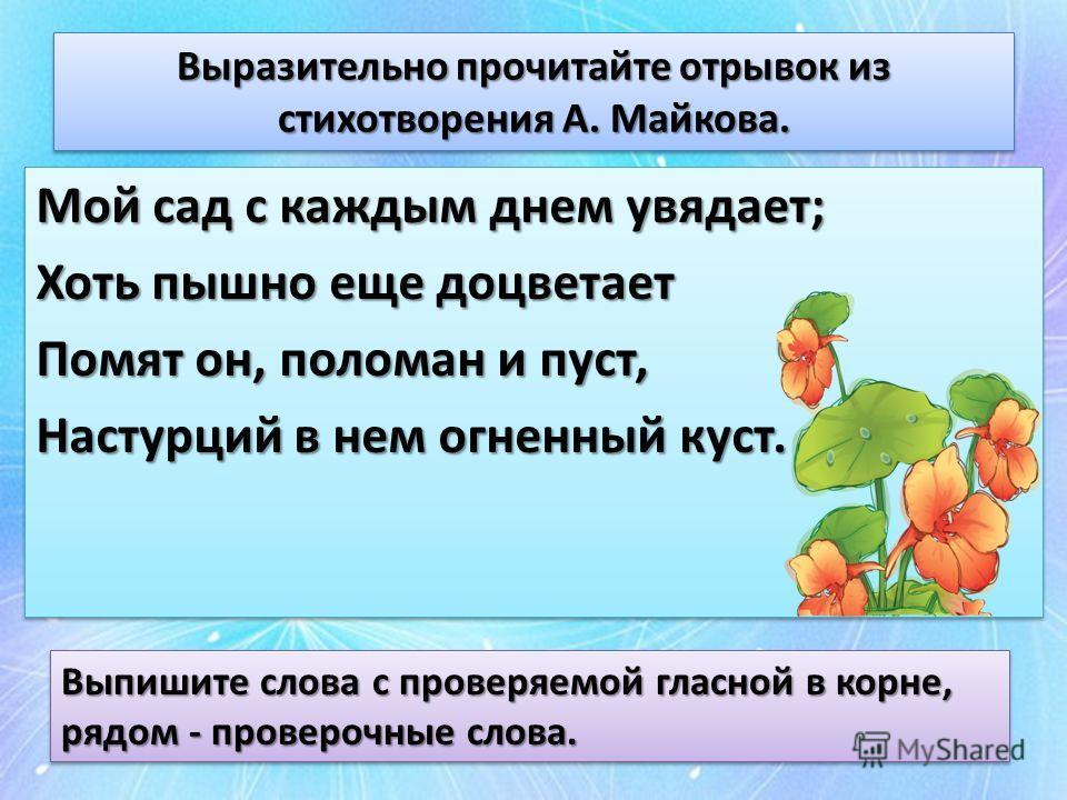 Выразительно прочитайте отрывок из стихотворения А. Майкова. Мой сад с каждым днем увядает; Мой сад с каждым днем увядает; Хоть пышно еще доцветает Помят он, поломан и пуст, Помят он, поломан и пуст, Настурций в нем огненный куст. Мой сад с каждым дн