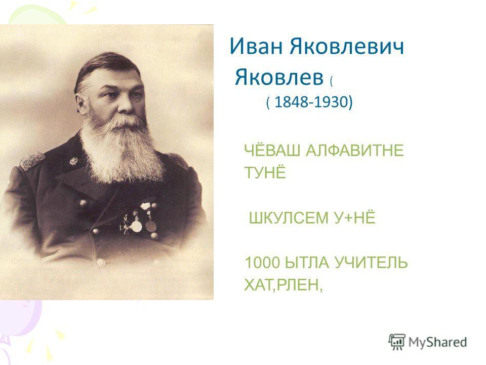 Иван Яковлевич Яковлев ( ( 1848-1930) ЧЁВАШ АЛФАВИТНЕ ТУНЁ ШКУЛСЕМ У+НЁ 1000 ЫТЛА УЧИТЕЛЬ ХАТ,РЛЕН,