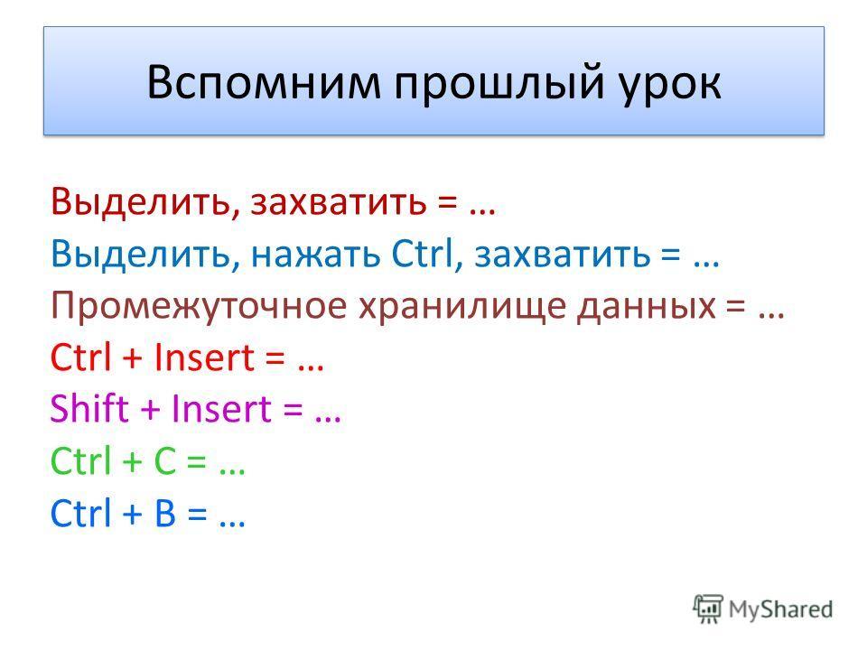 Вспомним прошлый урок Выделить, захватить = … Выделить, нажать Ctrl, захватить = … Промежуточное хранилище данных = … Ctrl + Insert = … Shift + Insert = … Ctrl + C = … Ctrl + B = …