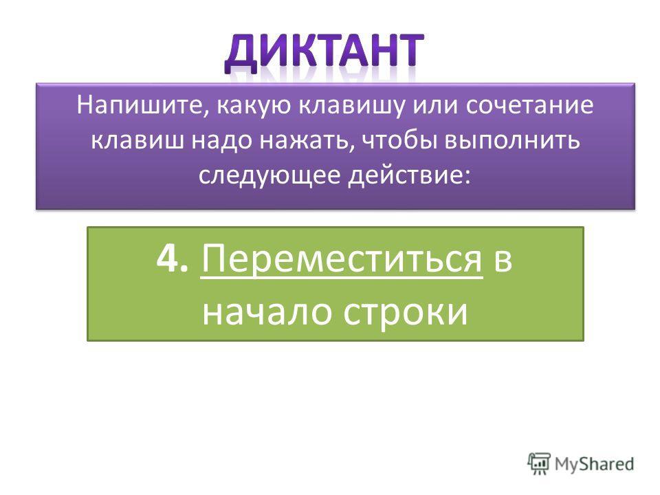 Напишите, какую клавишу или сочетание клавиш надо нажать, чтобы выполнить следующее действие: 4. Переместиться в начало строки