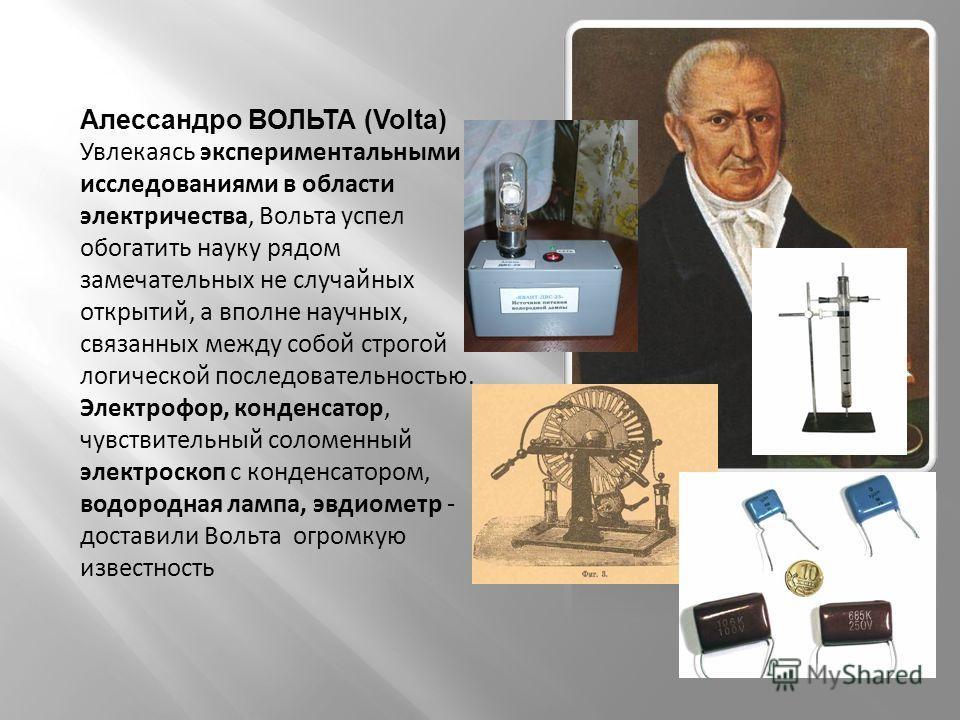 Алессандро ВОЛЬТА (Volta) Увлекаясь экспериментальными исследованиями в области электричества, Вольта успел обогатить науку рядом замечательных не случайных открытий, а вполне научных, связанных между собой строгой логической последовательностью. Эле