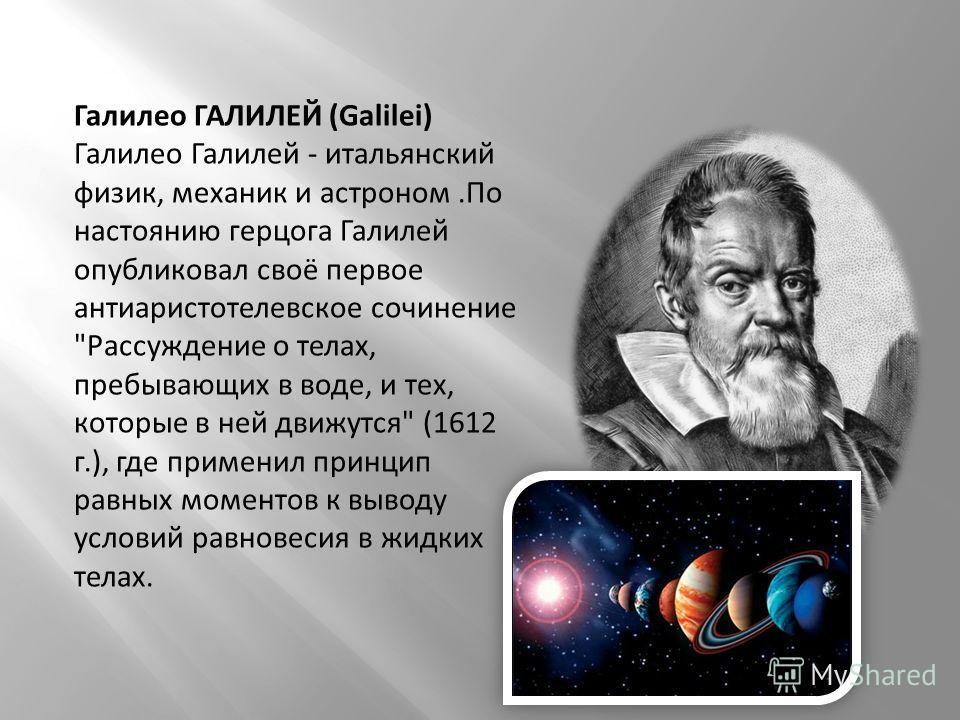 Галилео ГАЛИЛЕЙ (Galilei) Галилео Галилей - итальянский физик, механик и астроном.По настоянию герцога Галилей опубликовал своё первое антиаристотелевское сочинение