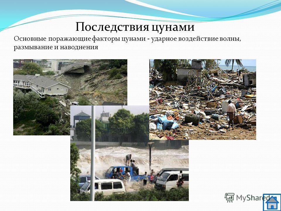 Основные поражающие факторы цунами - ударное воздействие волны, размывание и наводнения Последствия цунами
