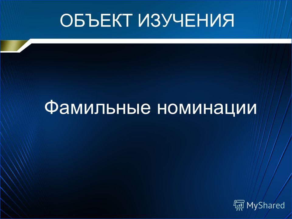 ОБЪЕКТ ИЗУЧЕНИЯ Фамильные номинации