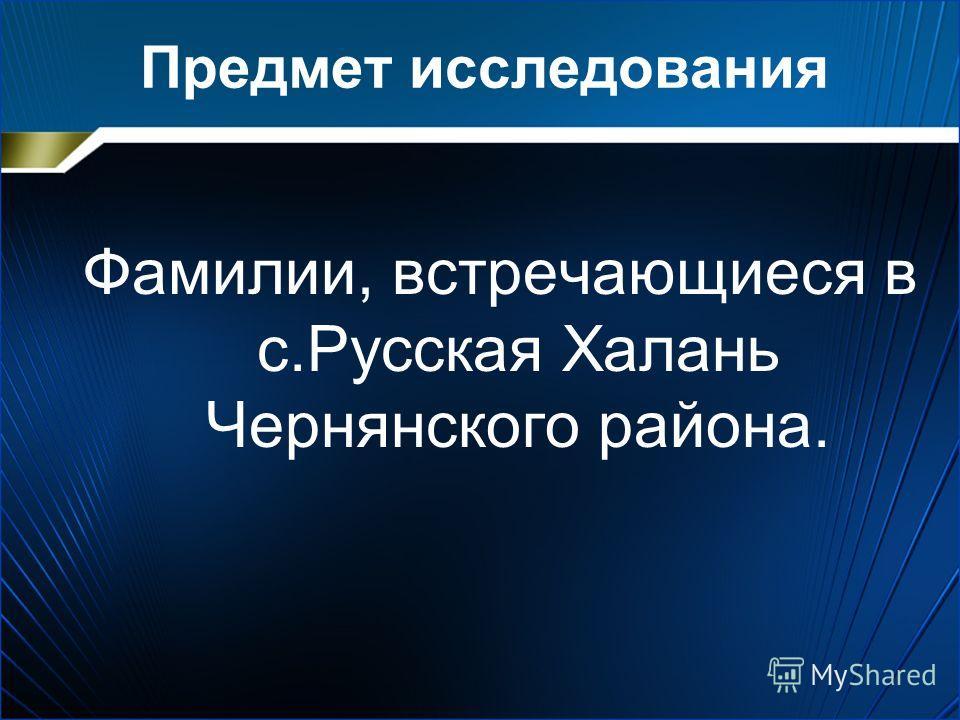 Предмет исследования Фамилии, встречающиеся в с.Русская Халань Чернянского района.