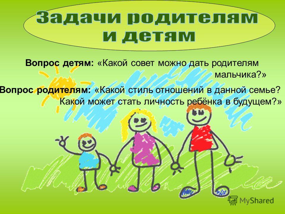 Вопрос детям: «Какой совет можно дать родителям мальчика?» Вопрос родителям: «Какой стиль отношений в данной семье? Какой может стать личность ребёнка в будущем?»