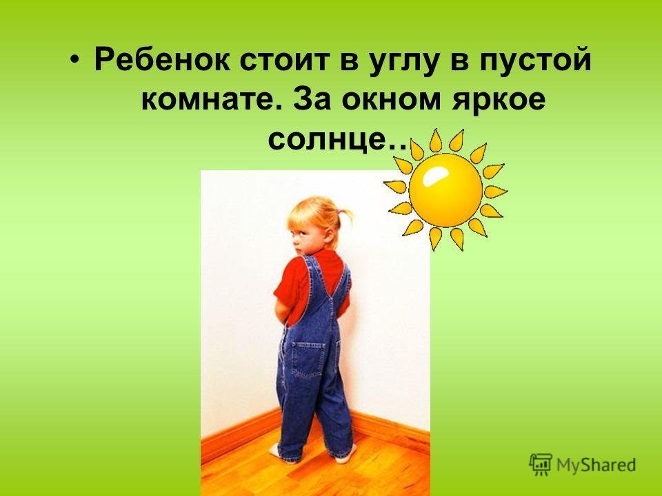Ребенок стоит в углу в пустой комнате. За окном яркое солнце…
