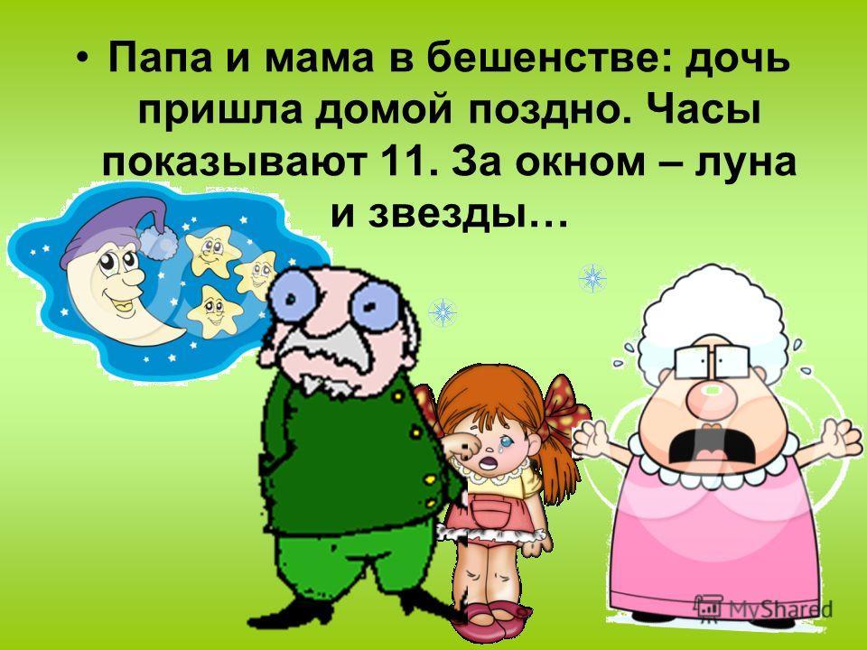 Папа и мама в бешенстве: дочь пришла домой поздно. Часы показывают 11. За окном – луна и звезды…