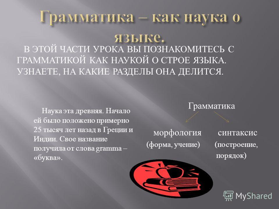 В ЭТОЙ ЧАСТИ УРОКА ВЫ ПОЗНАКОМИТЕСЬ С ГРАММАТИКОЙ КАК НАУКОЙ О СТРОЕ ЯЗЫКА. УЗНАЕТЕ, НА КАКИЕ РАЗДЕЛЫ ОНА ДЕЛИТСЯ. Наука эта древняя. Начало ей было положено примерно 25 тысяч лет назад в Греции и Индии. Свое название получила от слова gramma – «букв