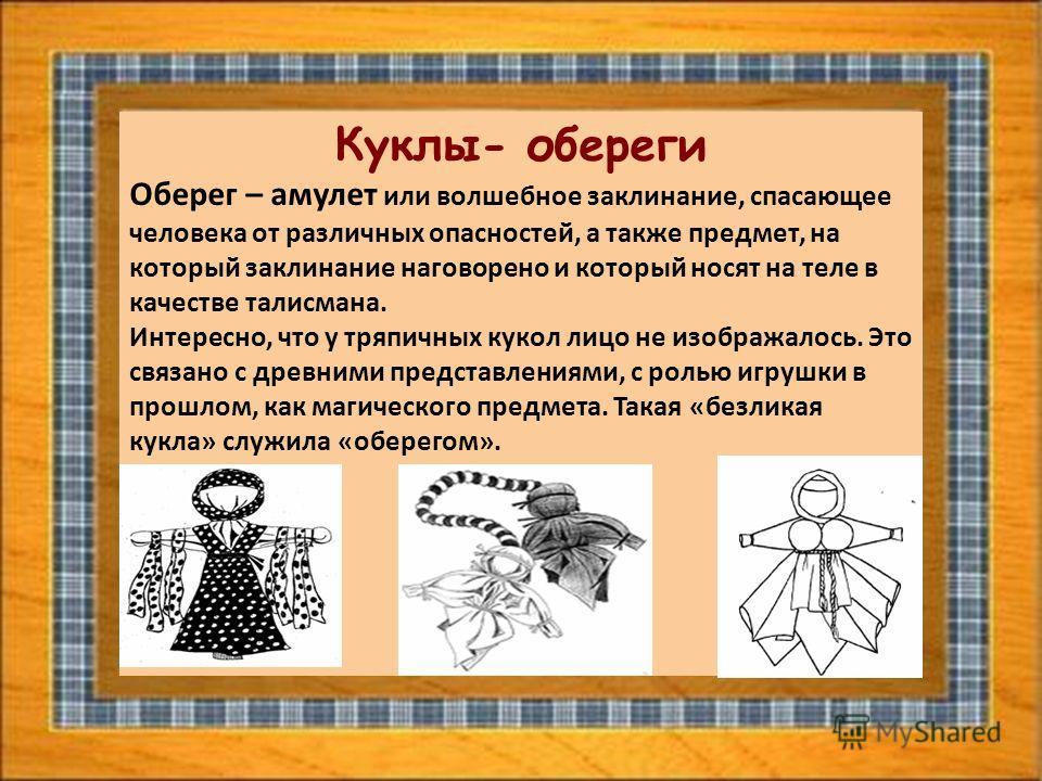 Куклы- обереги Оберег – амулет или волшебное заклинание, спасающее человека от различных опасностей, а также предмет, на который заклинание наговорено и который носят на теле в качестве талисмана. Интересно, что у тряпичных кукол лицо не изображалось