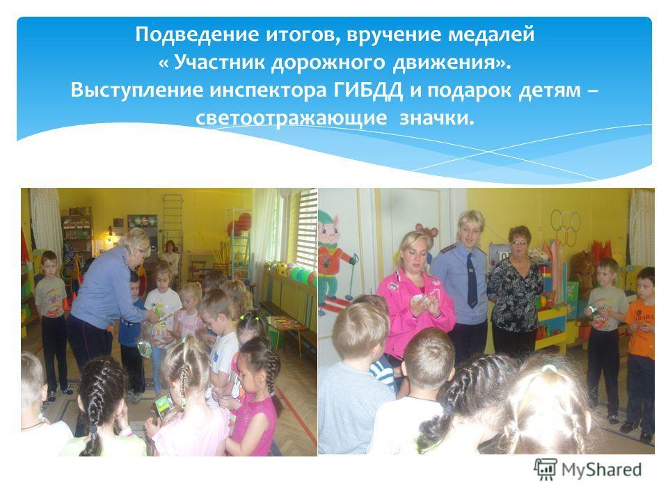 Подведение итогов, вручение медалей « Участник дорожного движения». Выступление инспектора ГИБДД и подарок детям – светоотражающие значки.