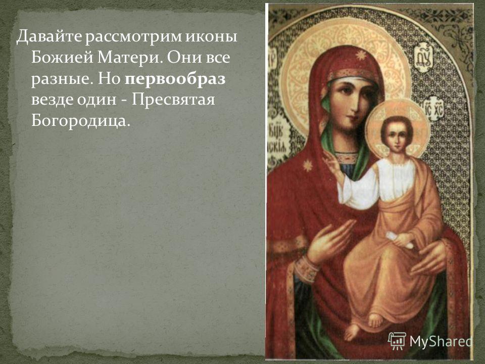 Давайте рассмотрим иконы Божией Матери. Они все разные. Но первообраз везде один - Пресвятая Богородица.