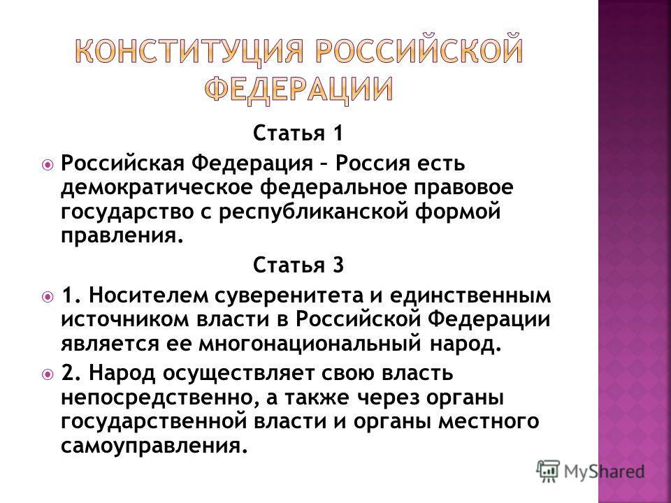 Статья 1 Российская Федерация – Россия есть демократическое федеральное правовое государство с республиканской формой правления. Статья 3 1. Носителем суверенитета и единственным источником власти в Российской Федерации является ее многонациональный
