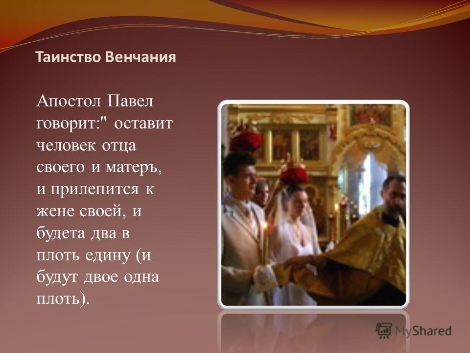 Таинство Венчания Апостол Павел говорит: оставит человек отца своего и матеръ, и прилепится к жене своей, и будета два в плоть едину (и будут двое одна плоть).