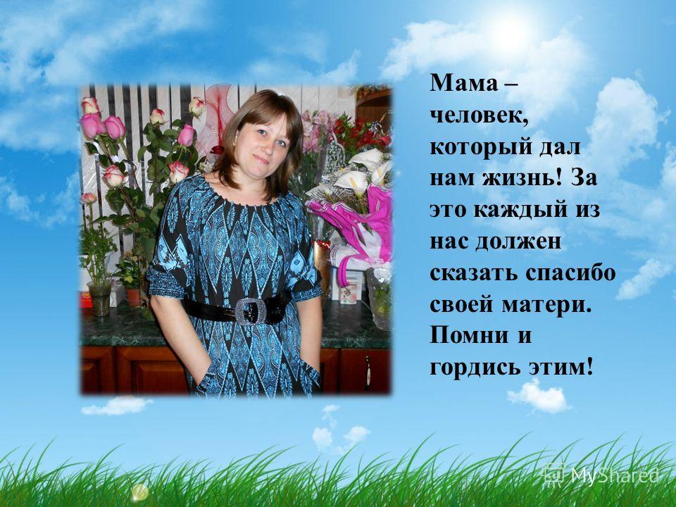 Мама – человек, который дал нам жизнь! За это каждый из нас должен сказать спасибо своей матери. Помни и гордись этим!