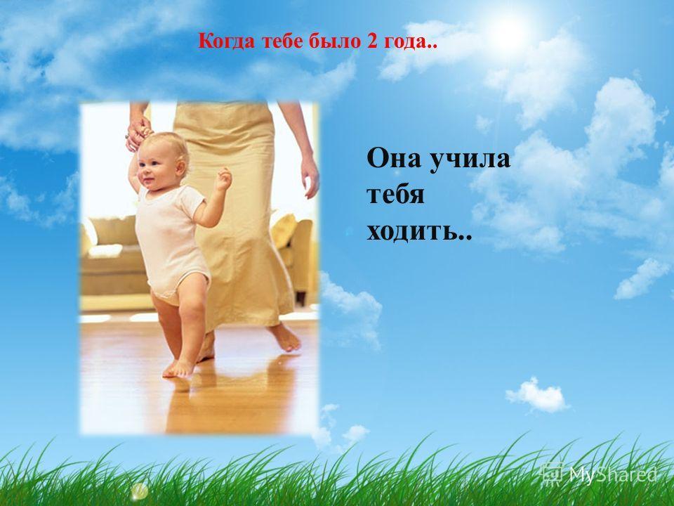Когда тебе было 2 года.. Она учила тебя ходить..