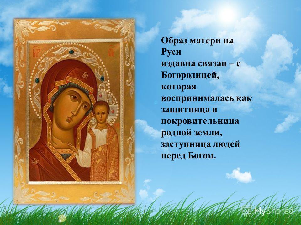 Образ матери на Руси издавна связан – с Богородицей, которая воспринималась как защитница и покровительница родной земли, заступница людей перед Богом.