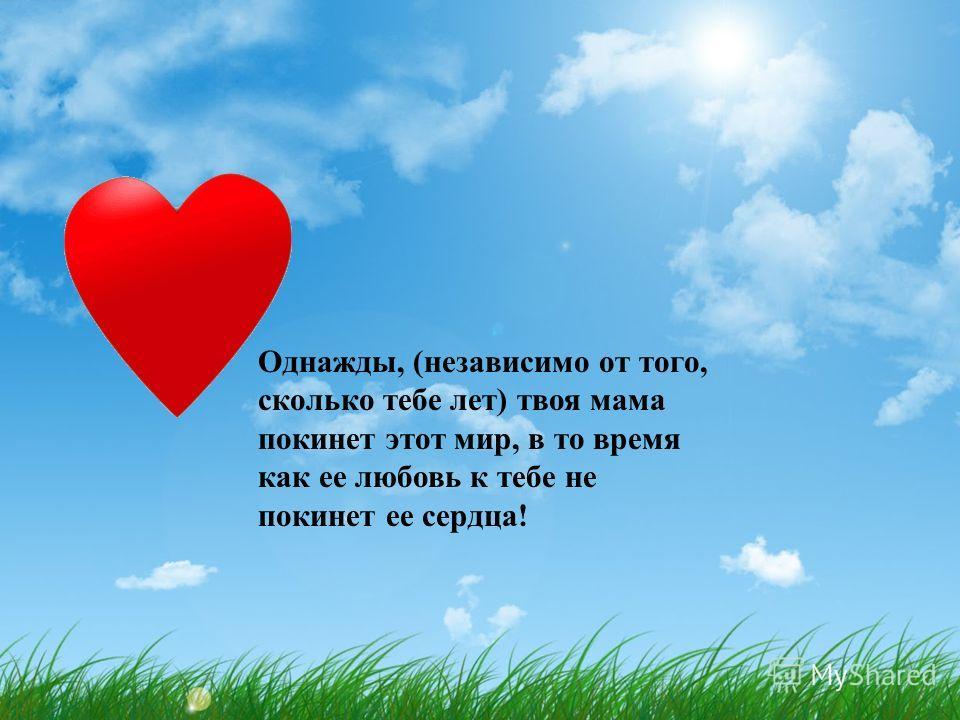 Однажды, (независимо от того, сколько тебе лет) твоя мама покинет этот мир, в то время как ее любовь к тебе не покинет ее сердца!