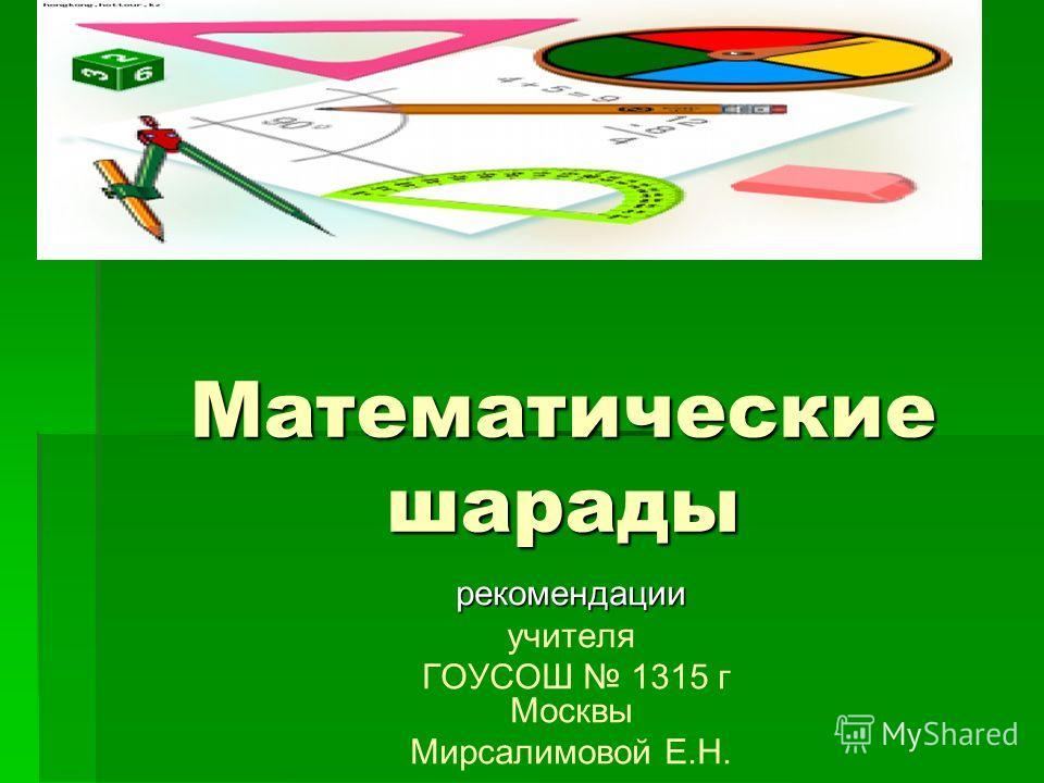 Математические шарады рекомендации учителя ГОУСОШ 1315 г Москвы Мирсалимовой Е.Н.
