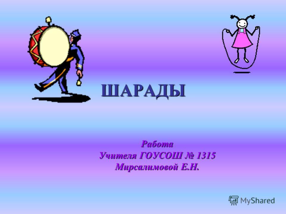ШАРАДЫ Работа Учителя ГОУСОШ 1315 Мирсалимовой Е.Н.