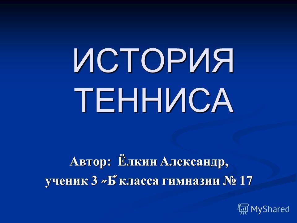 ИСТОРИЯ ТЕННИСА Автор: Ёлкин Александр, ученик 3 Б ̋ класса гимназии 17