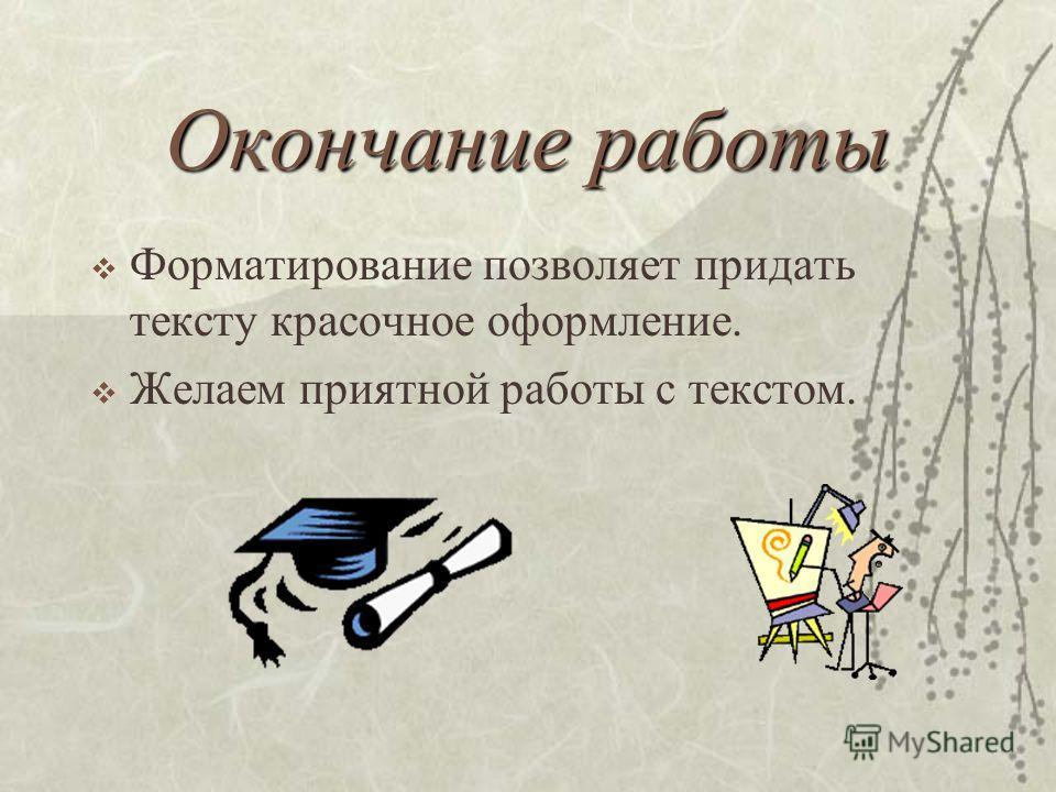 Окончание работы Форматирование позволяет придать тексту красочное оформление. Желаем приятной работы с текстом.