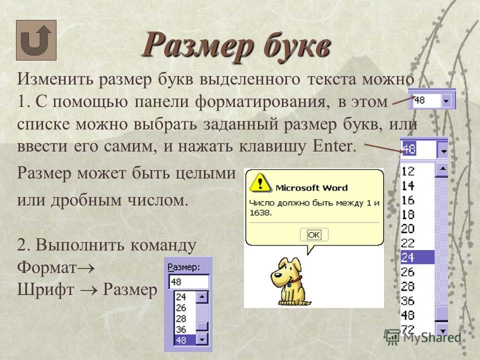 Размер букв Изменить размер букв выделенного текста можно 1. С помощью панели форматирования, в этом списке можно выбрать заданный размер букв, или ввести его самим, и нажать клавишу Enter. Размер может быть целыми или дробным числом. 2. Выполнить ко