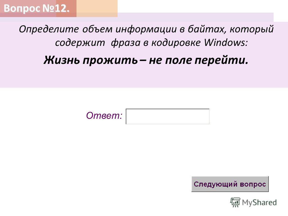 Вопрос 12. Определите объем информации в байтах, который содержит фраза в кодировке Windows: Жизнь прожить – не поле перейти. Ответ: