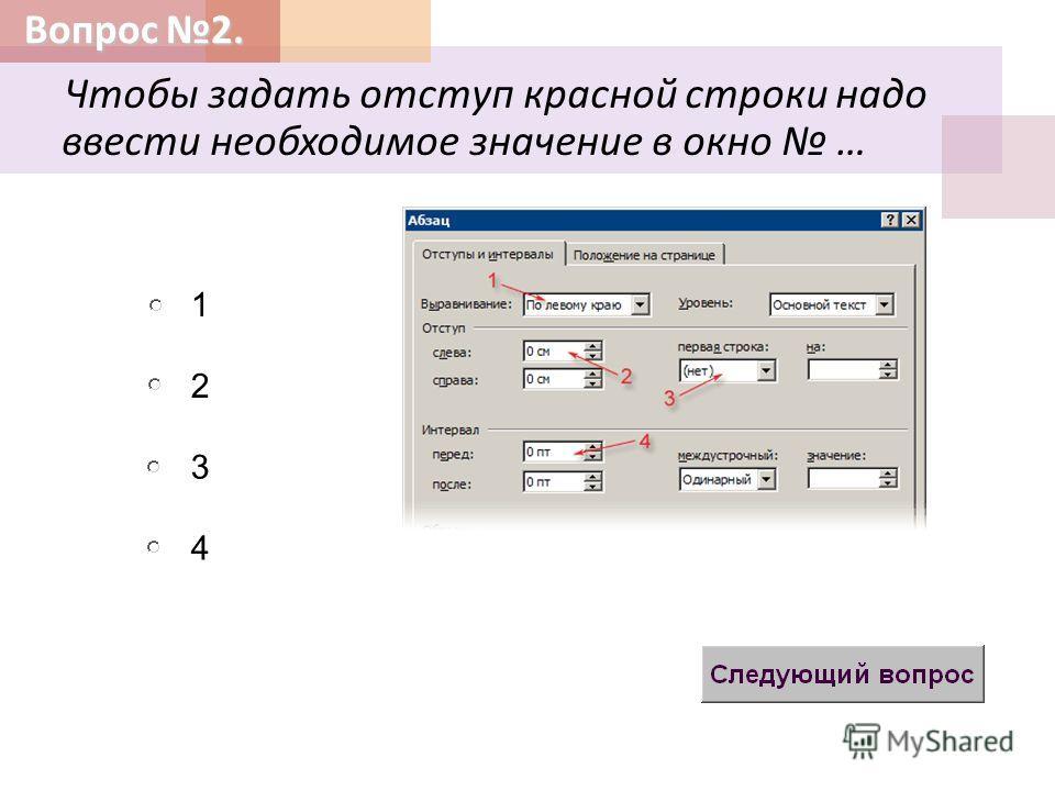Вопрос 2. Чтобы задать отступ красной строки надо ввести необходимое значение в окно … 2 3 1 4