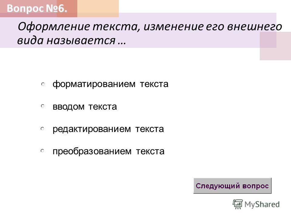 Вопрос 6. Оформление текста, изменение его внешнего вида называется … вводом текста редактированием текста форматированием текста преобразованием текста
