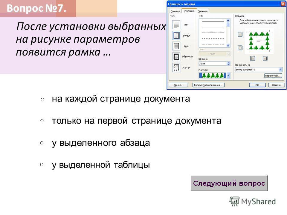 Вопрос 7. После установки выбранных на рисунке параметров появится рамка … только на первой странице документа у выделенного абзаца на каждой странице документа у выделенной таблицы