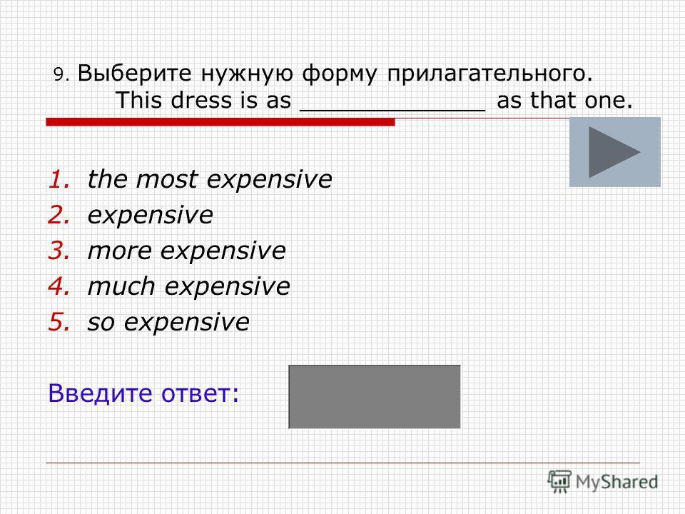 9. Выберите нужную форму прилагательного. This dress is as _____________ as that one. 1.the most expensive 2.expensive 3.more expensive 4.much expensive 5.so expensive Введите ответ: