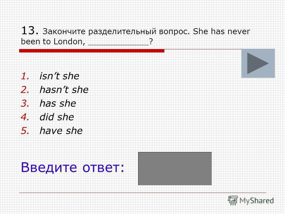 13. Закончите разделительный вопрос. She has never been to London, ____________? 1.isnt she 2.hasnt she 3.has she 4.did she 5.have she Введите ответ: