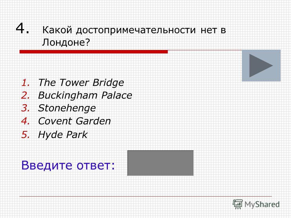 4. Какой достопримечательности нет в Лондоне? 1.The Tower Bridge 2.Buckingham Palace 3.Stonehenge 4.Covent Garden 5.Hyde Park Введите ответ: