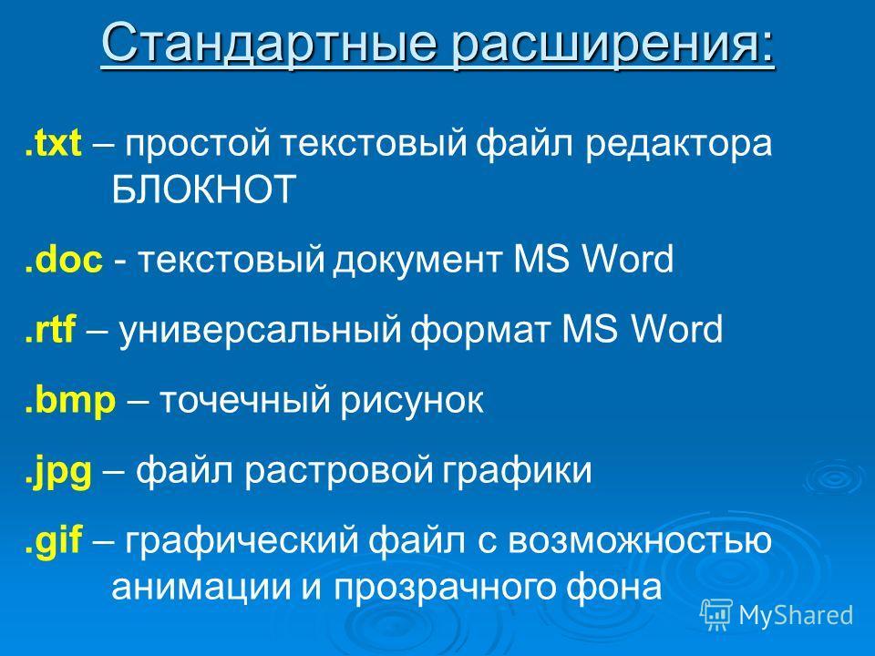 Стандартные расширения:.txt – простой текстовый файл редактора БЛОКНОТ.doc - текстовый документ MS Word.rtf – универсальный формат MS Word.bmp – точечный рисунок.jpg – файл растровой графики.gif – графический файл с возможностью анимации и прозрачног