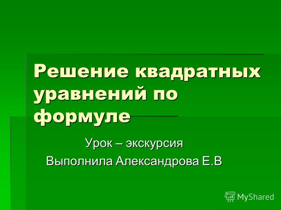 Решение квадратных уравнений по формуле Урок – экскурсия Выполнила Александрова Е.В