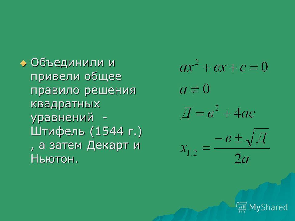 Объединили и привели общее правило решения квадратных уравнений - Штифель (1544 г.), а затем Декарт и Ньютон. Объединили и привели общее правило решения квадратных уравнений - Штифель (1544 г.), а затем Декарт и Ньютон.